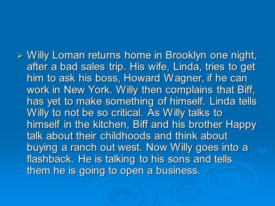 Willy Loman returns home in Brooklyn one night, after a bad sales trip