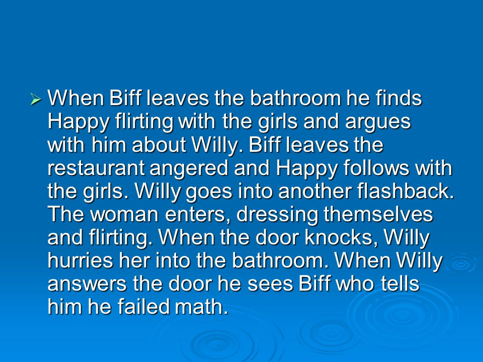 When Biff leaves the bathroom he finds Happy flirting with the girls and argues with him about Willy.