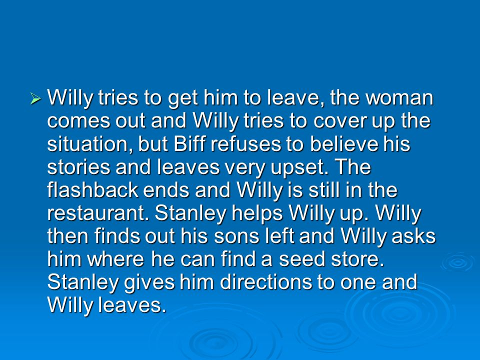 Willy tries to get him to leave, the woman comes out and Willy tries to cover up the situation, but Biff refuses to believe his stories and leaves very upset.