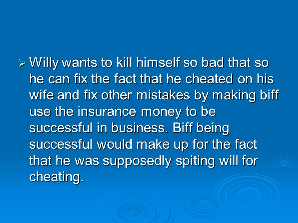 Willy wants to kill himself so bad that so he can fix the fact that he cheated on his wife and fix other mistakes by making biff use the insurance money to be successful in business.