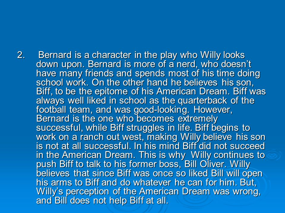 2. Bernard is a character in the play who Willy looks down upon