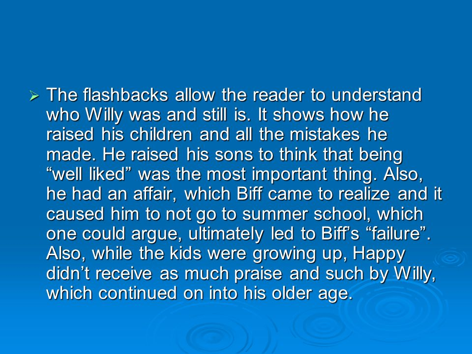 The flashbacks allow the reader to understand who Willy was and still is.