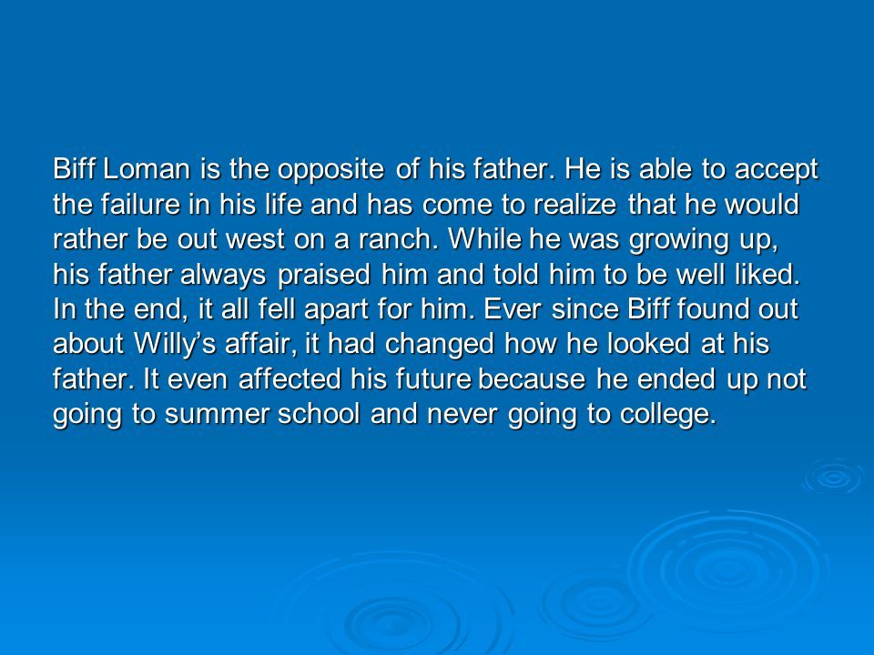 Biff Loman is the opposite of his father. He is able to accept