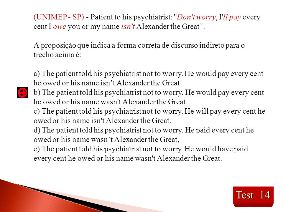 (UNIMEP - SP) - Patient to his psychiatrist: Don t worry, I ll pay every cent I owe you or my name isn t Alexander the Great .