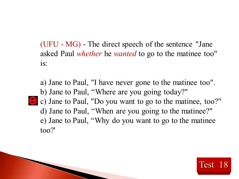 (UFU - MG) - The direct speech of the sentence Jane asked Paul whether he wanted to go to the matinee too is:
