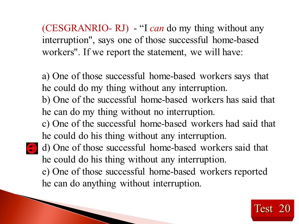 (CESGRANRIO- RJ) - I can do my thing without any interruption , says one of those successful home-based workers . If we report the statement, we will have: