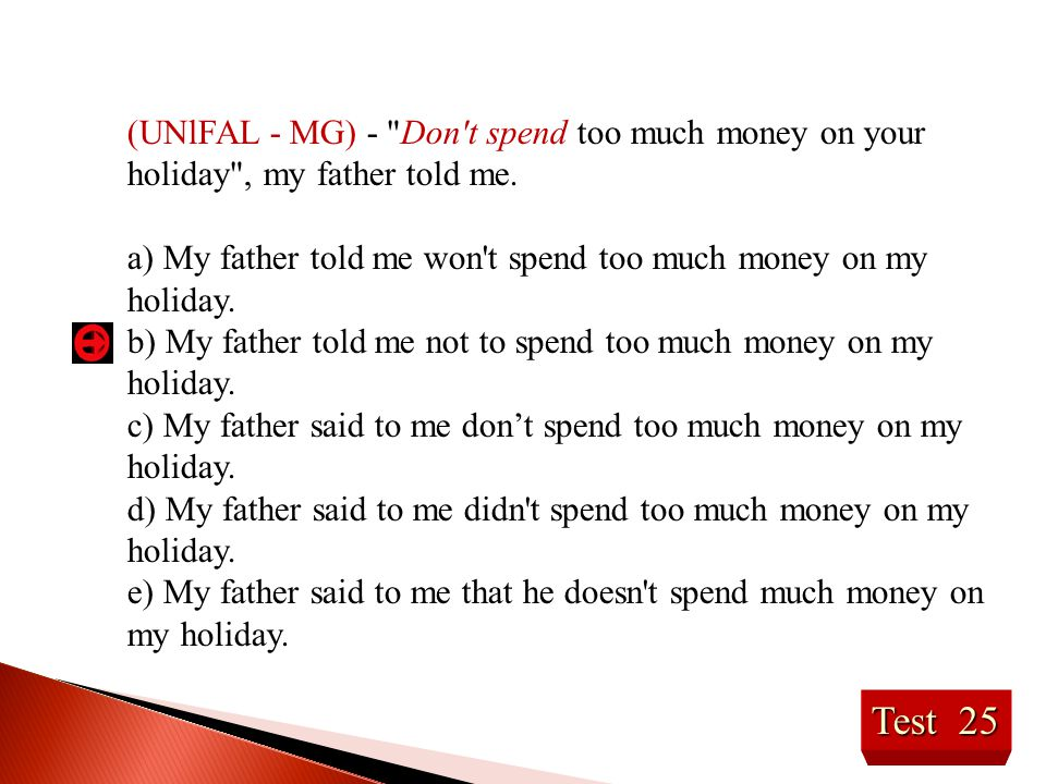 (UNlFAL - MG) - Don t spend too much money on your holiday , my father told me.