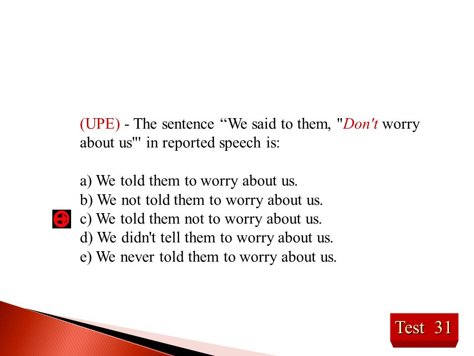 (UPE) - The sentence We said to them, Don t worry about us in reported speech is: