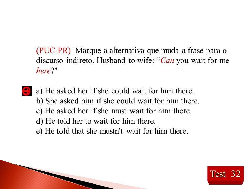 (PUC-PR) Marque a alternativa que muda a frase para o discurso indireto. Husband to wife: Can you wait for me here