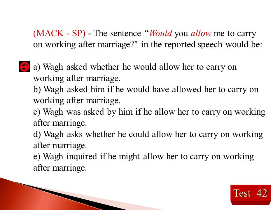 (MACK - SP) - The sentence Would you allow me to carry on working after marriage in the reported speech would be: