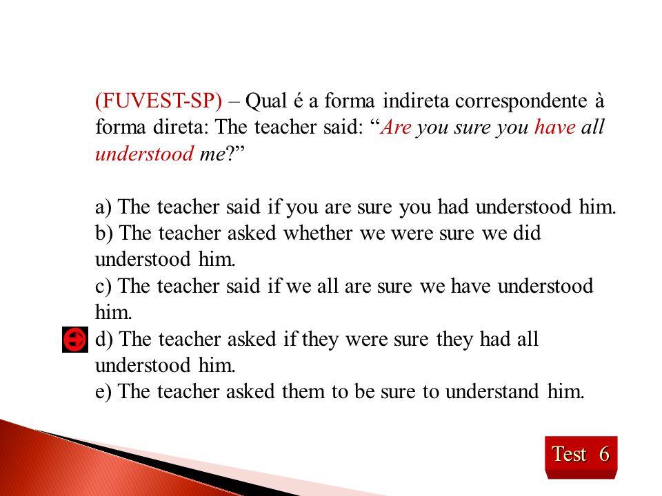 (FUVEST-SP) – Qual é a forma indireta correspondente à forma direta: The teacher said: Are you sure you have all understood me