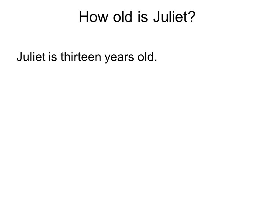 How old is Juliet Juliet is thirteen years old.