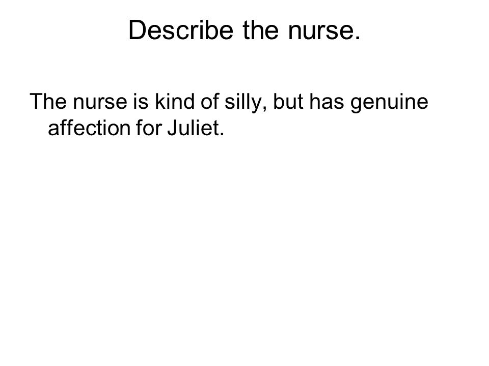 Describe the nurse. The nurse is kind of silly, but has genuine affection for Juliet.