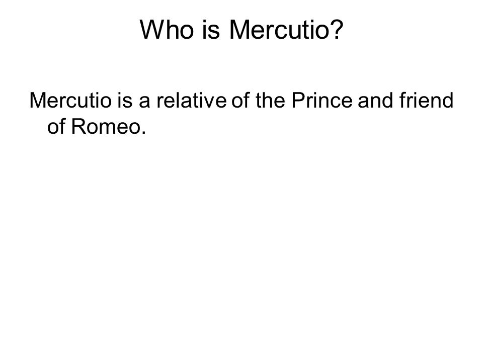 Who is Mercutio Mercutio is a relative of the Prince and friend of Romeo.