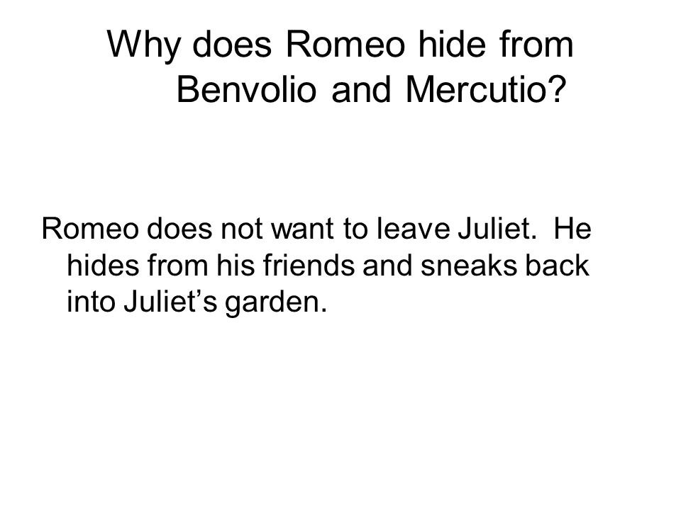 Why does Romeo hide from Benvolio and Mercutio