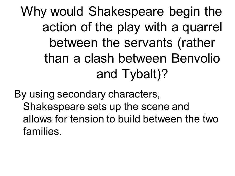 Why would Shakespeare begin the action of the play with a quarrel between the servants (rather than a clash between Benvolio and Tybalt)