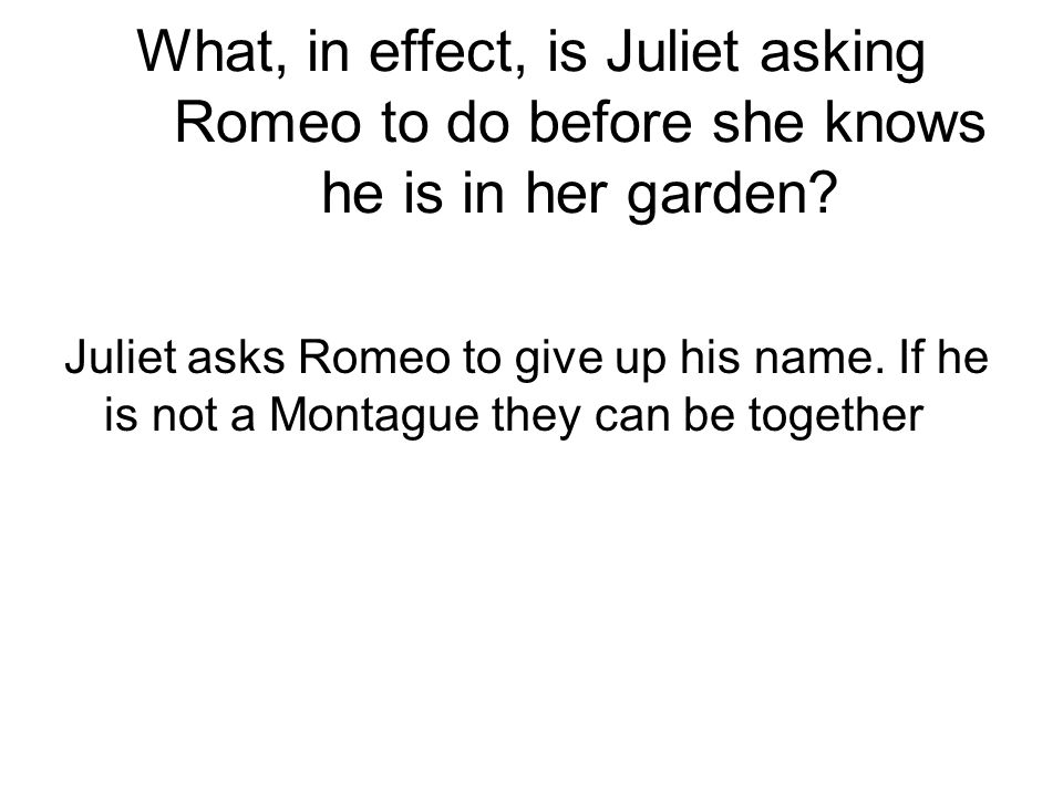 What, in effect, is Juliet asking Romeo to do before she knows he is in her garden