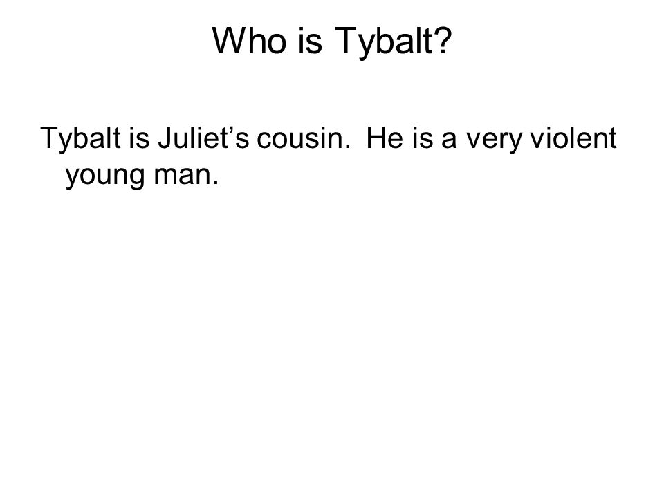 Who is Tybalt Tybalt is Juliet's cousin. He is a very violent young man.