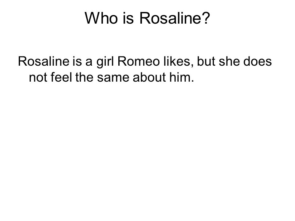 Who is Rosaline Rosaline is a girl Romeo likes, but she does not feel the same about him.