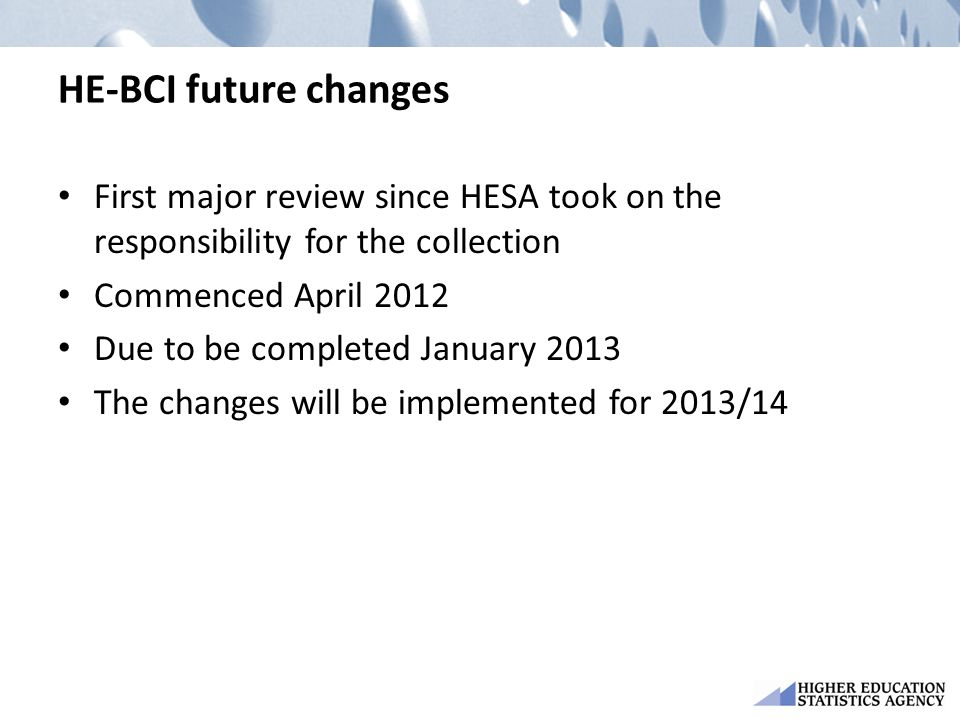 HE-BCI future changes First major review since HESA took on the responsibility for the collection. Commenced April 2012.