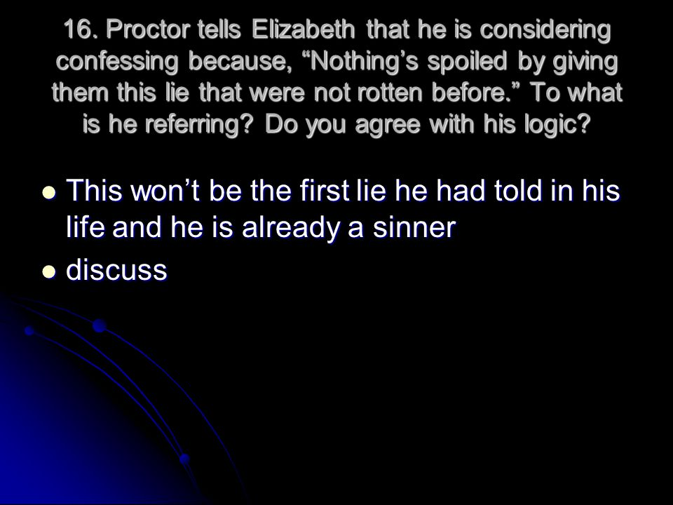 16. Proctor tells Elizabeth that he is considering confessing because, Nothing's spoiled by giving them this lie that were not rotten before. To what is he referring Do you agree with his logic