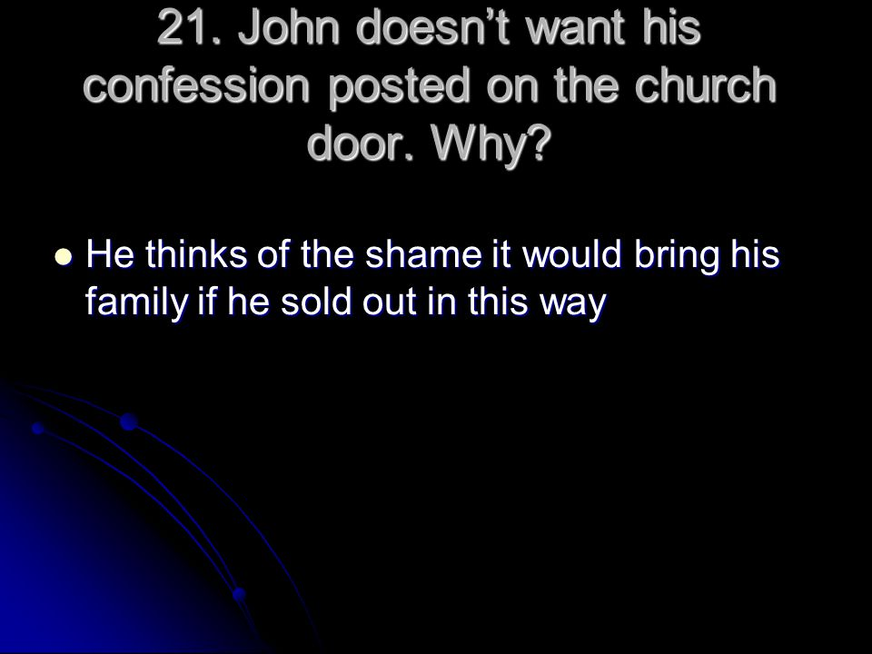 21. John doesn't want his confession posted on the church door. Why