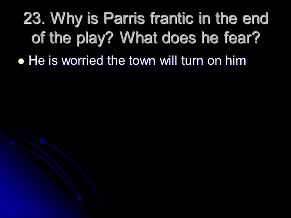 23. Why is Parris frantic in the end of the play What does he fear