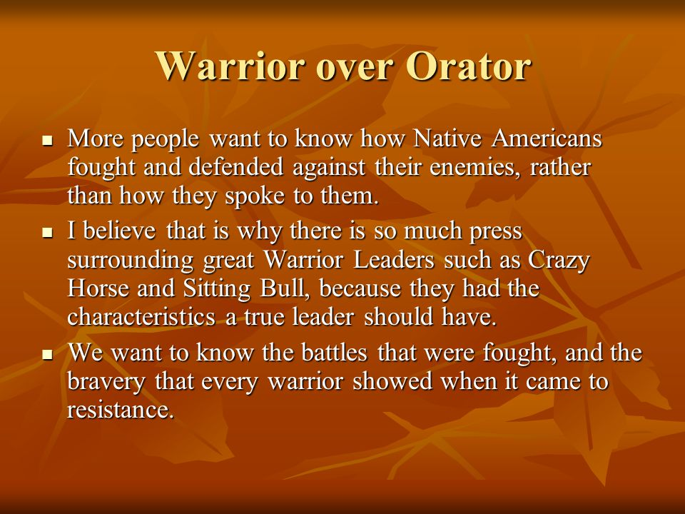 Warrior over Orator More people want to know how Native Americans fought and defended against their enemies, rather than how they spoke to them.