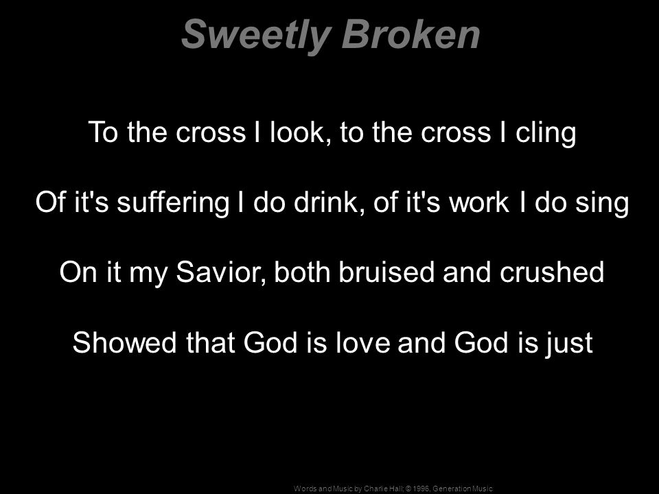 Sweetly Broken To the cross I look, to the cross I cling