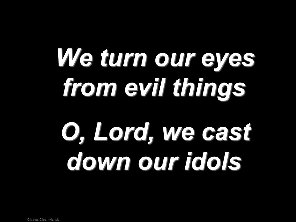 We turn our eyes from evil things O, Lord, we cast down our idols