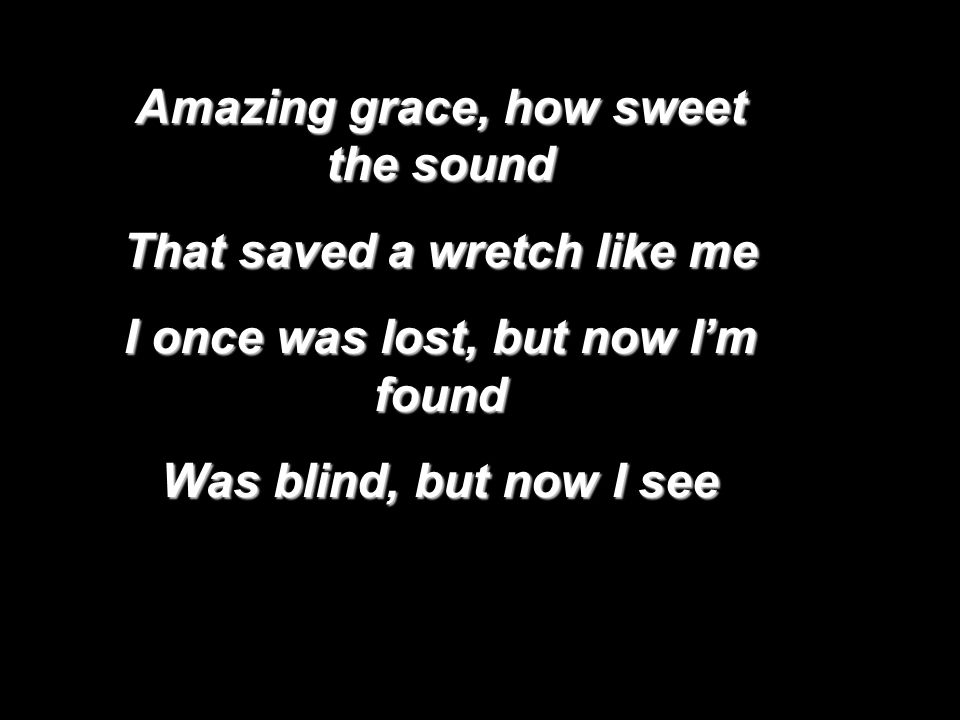 Amazing grace, how sweet the sound That saved a wretch like me