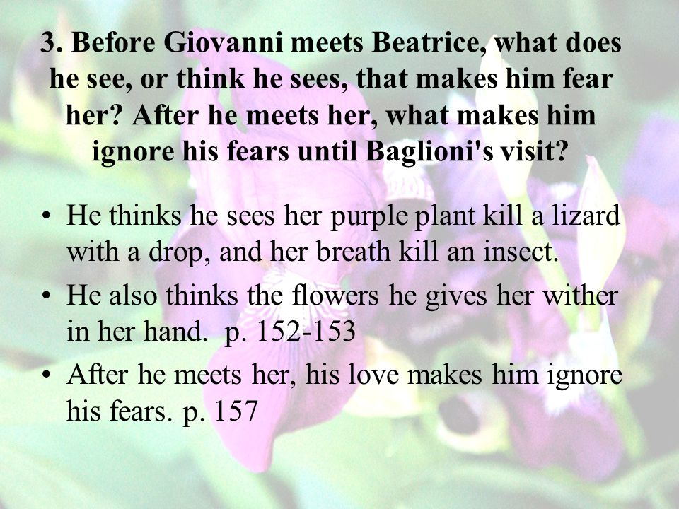 3. Before Giovanni meets Beatrice, what does he see, or think he sees, that makes him fear her After he meets her, what makes him ignore his fears until Baglioni s visit