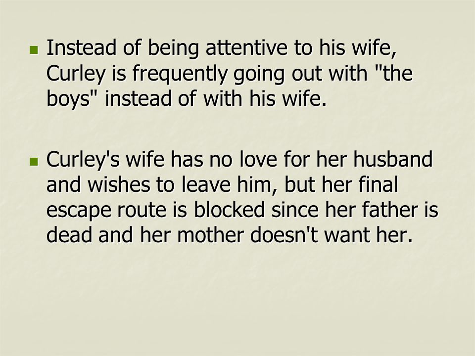 Instead of being attentive to his wife, Curley is frequently going out with the boys instead of with his wife.
