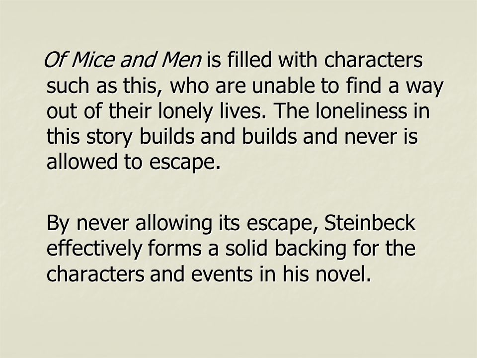 Of Mice and Men is filled with characters such as this, who are unable to find a way out of their lonely lives. The loneliness in this story builds and builds and never is allowed to escape.