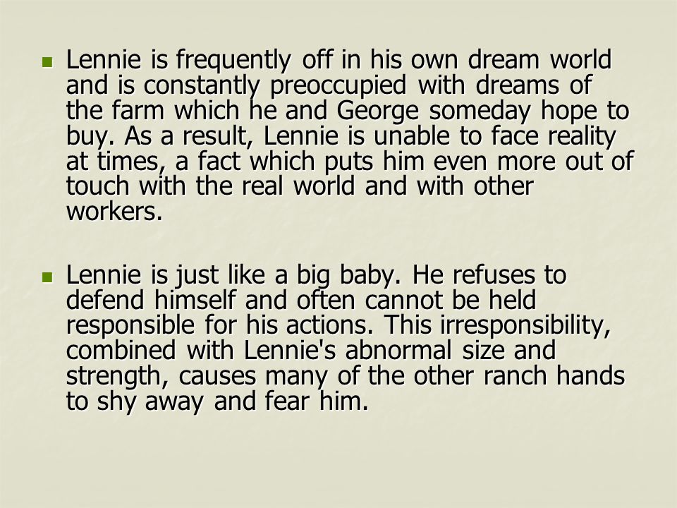 Lennie is frequently off in his own dream world and is constantly preoccupied with dreams of the farm which he and George someday hope to buy. As a result, Lennie is unable to face reality at times, a fact which puts him even more out of touch with the real world and with other workers.