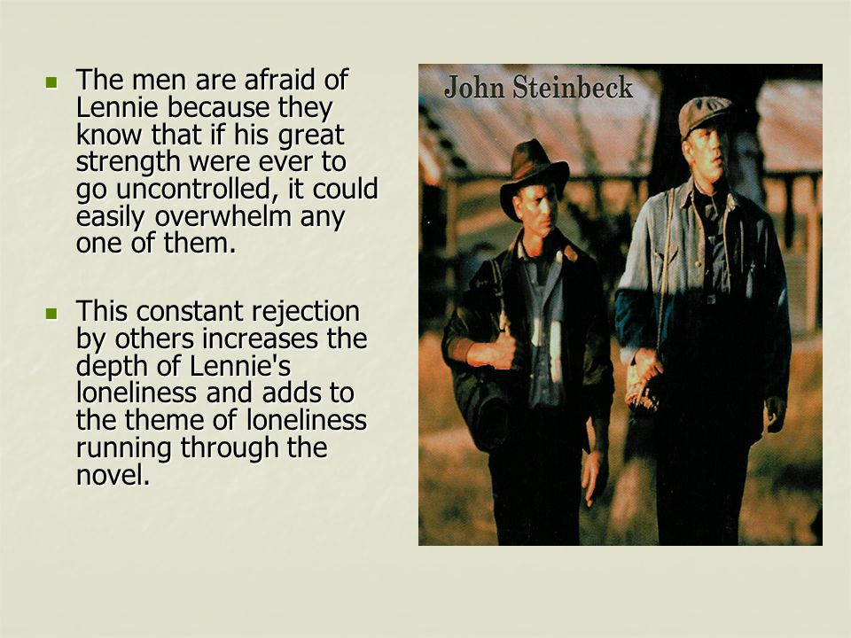 The men are afraid of Lennie because they know that if his great strength were ever to go uncontrolled, it could easily overwhelm any one of them.