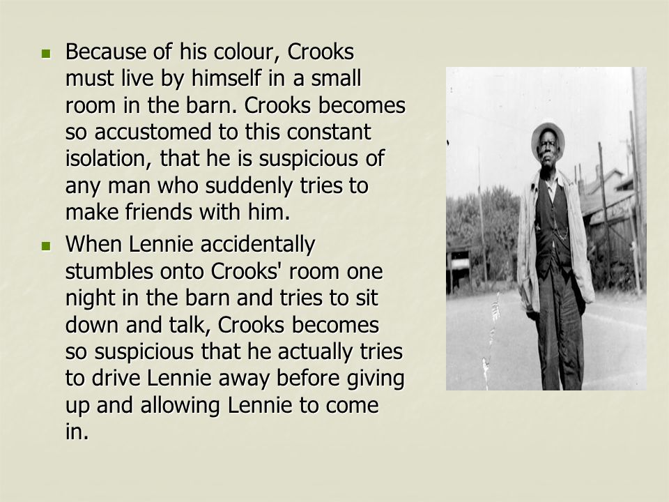 Because of his colour, Crooks must live by himself in a small room in the barn. Crooks becomes so accustomed to this constant isolation, that he is suspicious of any man who suddenly tries to make friends with him.