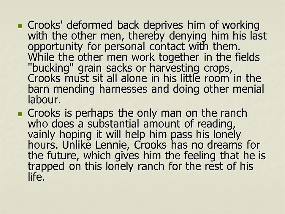 Crooks deformed back deprives him of working with the other men, thereby denying him his last opportunity for personal contact with them. While the other men work together in the fields bucking grain sacks or harvesting crops, Crooks must sit all alone in his little room in the barn mending harnesses and doing other menial labour.