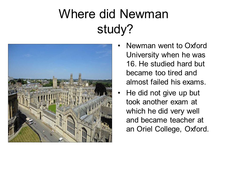 Where did Newman study Newman went to Oxford University when he was 16. He studied hard but became too tired and almost failed his exams.