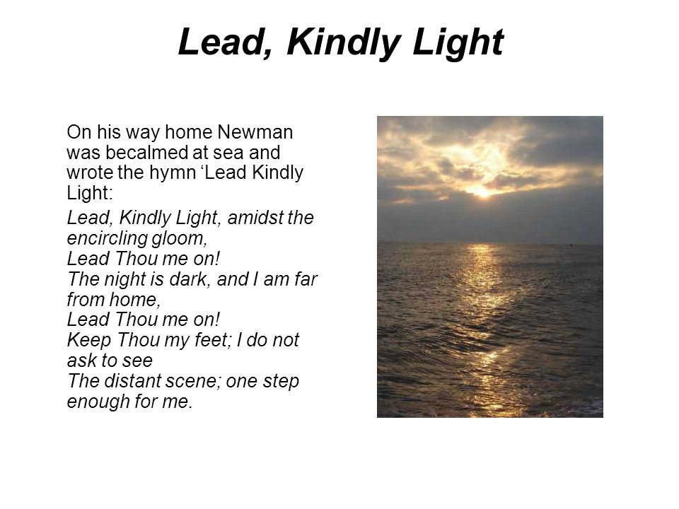 Lead, Kindly Light On his way home Newman was becalmed at sea and wrote the hymn 'Lead Kindly Light: