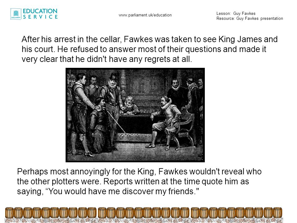 After his arrest in the cellar, Fawkes was taken to see King James and his court. He refused to answer most of their questions and made it very clear that he didn t have any regrets at all.