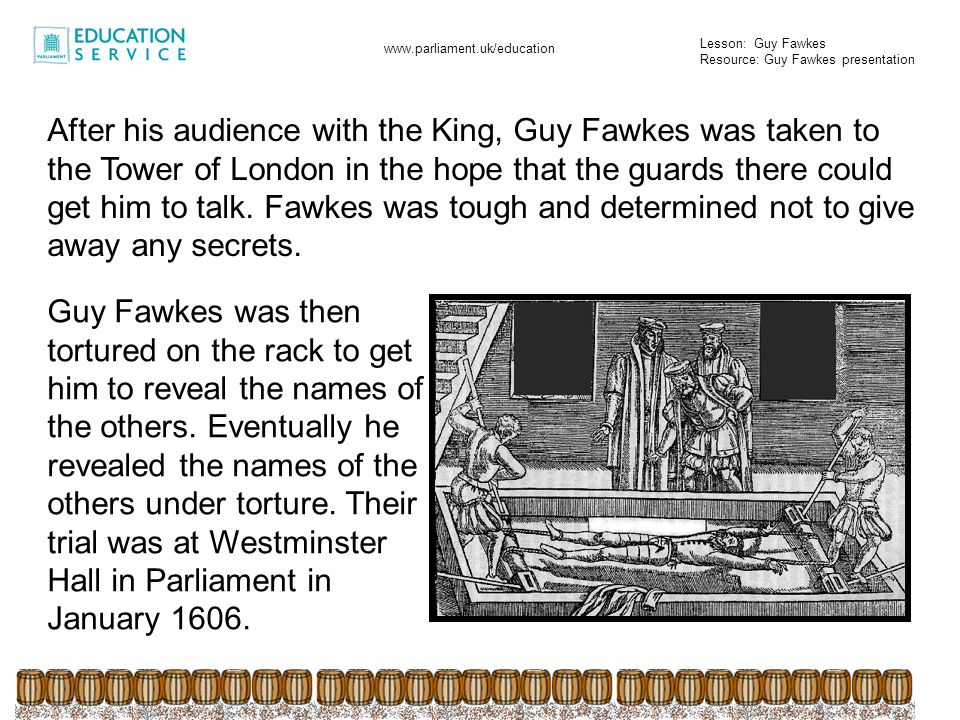 After his audience with the King, Guy Fawkes was taken to the Tower of London in the hope that the guards there could get him to talk. Fawkes was tough and determined not to give away any secrets.
