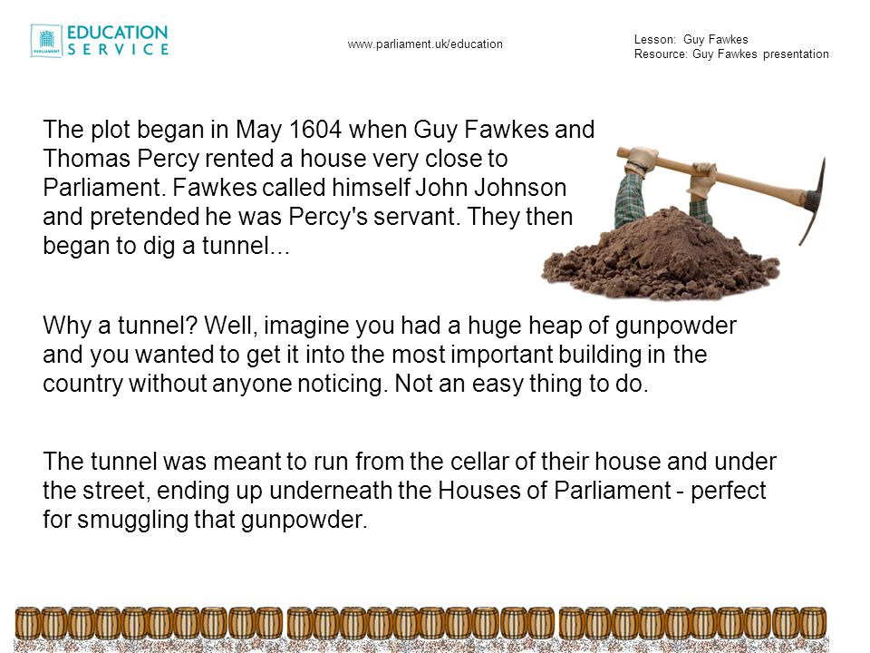 The plot began in May 1604 when Guy Fawkes and Thomas Percy rented a house very close to Parliament. Fawkes called himself John Johnson and pretended he was Percy s servant. They then began to dig a tunnel...