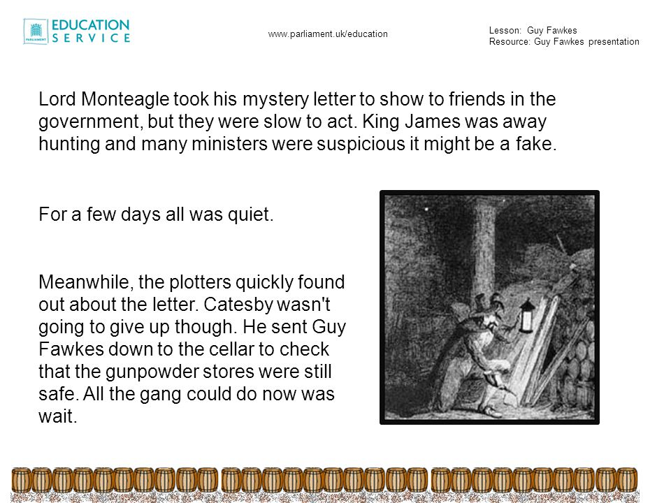 Lord Monteagle took his mystery letter to show to friends in the government, but they were slow to act. King James was away hunting and many ministers were suspicious it might be a fake.