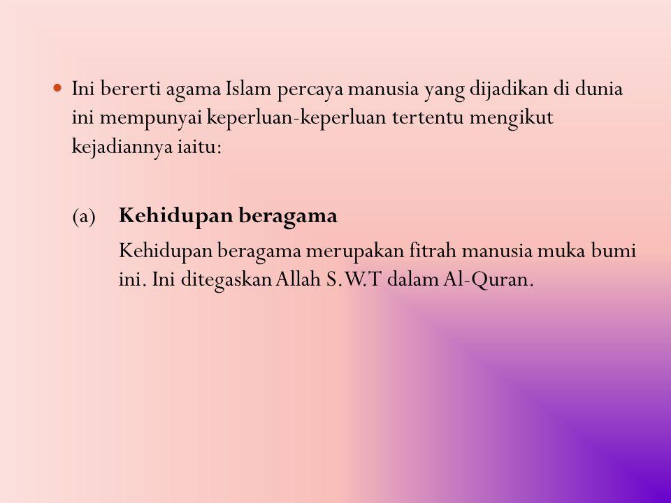Ini bererti agama Islam percaya manusia yang dijadikan di dunia ini mempunyai keperluan-keperluan tertentu mengikut kejadiannya iaitu: