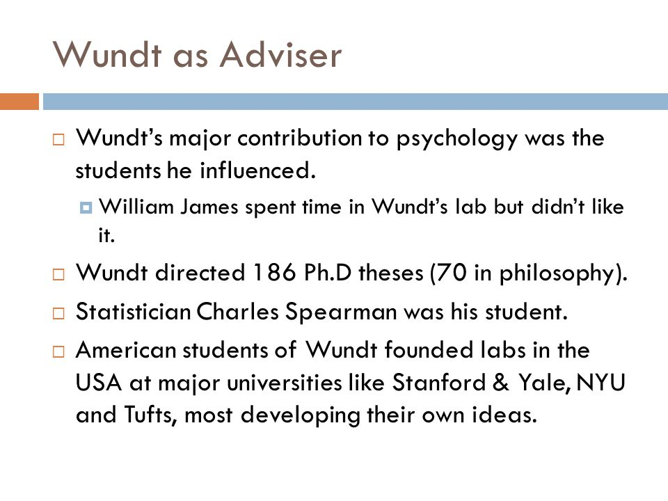 Wundt as Adviser Wundt's major contribution to psychology was the students he influenced.