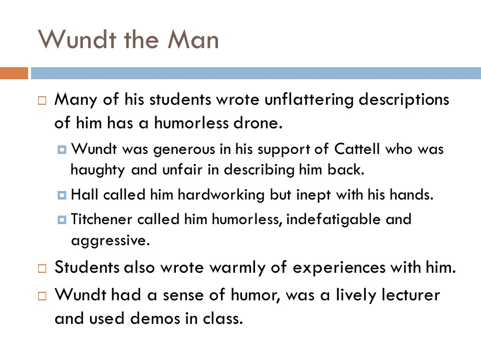 Wundt the Man Many of his students wrote unflattering descriptions of him has a humorless drone.