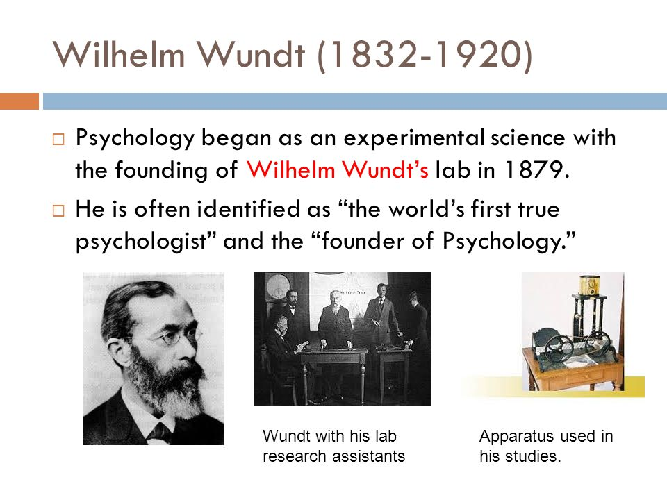Wilhelm Wundt (1832-1920) Psychology began as an experimental science with the founding of Wilhelm Wundt's lab in 1879.