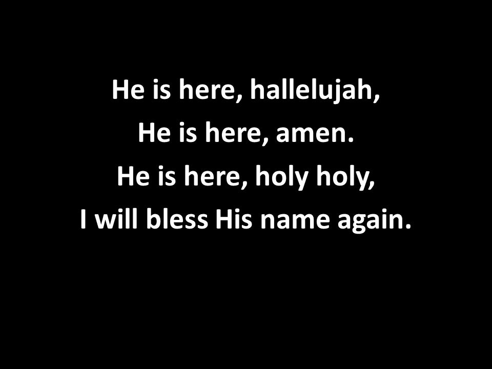 He is here, hallelujah, He is here, amen