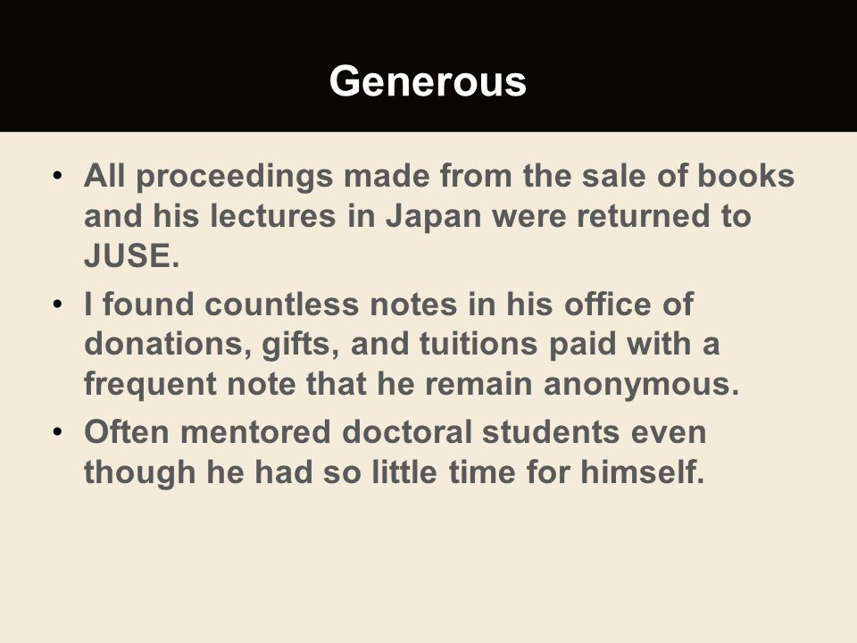 Generous All proceedings made from the sale of books and his lectures in Japan were returned to JUSE.